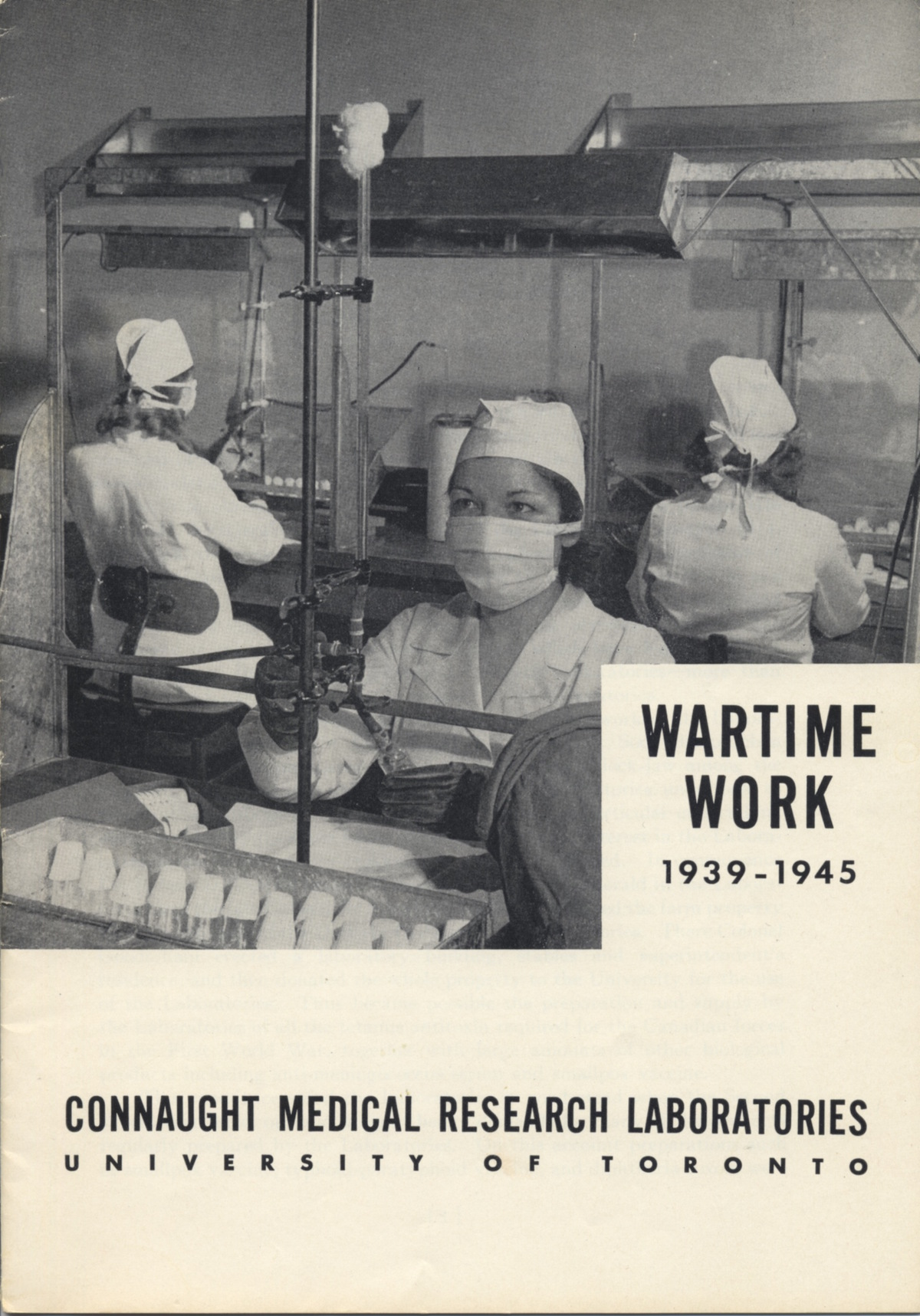 "Connaught Laboratories published a booklet describing the Labs' ""Wartime Work, 1939-1945,"" which was written by Dr. Robert D. Defries, Director of Connaught and the School of Hygiene. The full booklet is available at http://healthheritageresearch.com/clients/docs/SPCA/CMRL-WartimeWork-1939-1945-booklet.pdf"